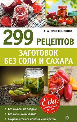 А. Синельникова - 299 рецептов заготовок без соли и сахара