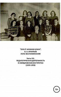 Василий Игнатьев - «DIXI ET ANIMAM LEVAVI». В. А. Игнатьев и его воспоминания. Часть VIII. Педагогическая деятельность в свердловских институтах (1939-1956)