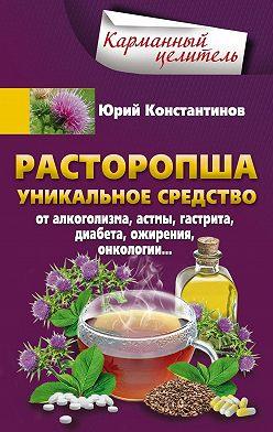 Юрий Константинов - Расторопша. Уникальное средство от алкоголизма, астмы, гастрита, диабета, ожирения, онкологии