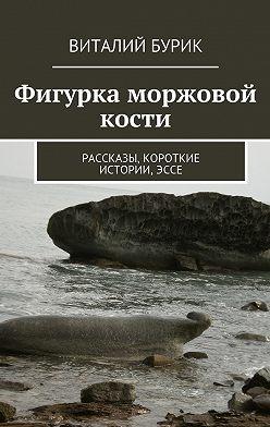 Виталий Бурик - Фигурка моржовой кости. Рассказы, короткие истории,эссе