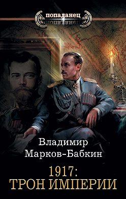 Владимир Марков-Бабкин - 1917: Трон Империи