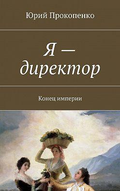 Юрий Прокопенко - Я– директор. Конец империи