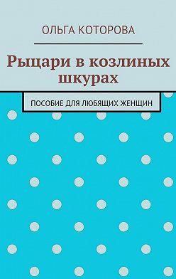 Ольга Которова - Рыцари вкозлиных шкурах. Пособие для любящих женщин