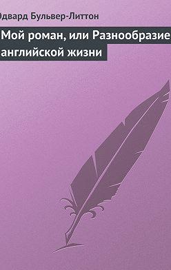 Эдвард Бульвер-Литтон - Мой роман, или Разнообразие английской жизни