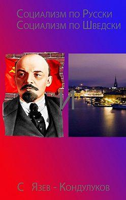 Сергей Язев-Кондулуков - Социализм по-русски исоциализм по-шведски