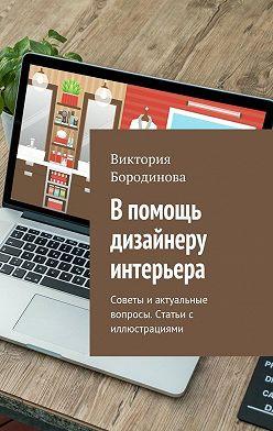 Виктория Бородинова - В помощь дизайнеру интерьера. Советы иактуальные вопросы. Статьис иллюстрациями
