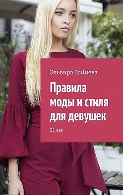 Эльвира Зайцева - Правила моды истиля для девушек. 21 век