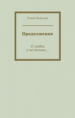 Роман Кальгаев - Продолжение. Олюбви инетолько…
