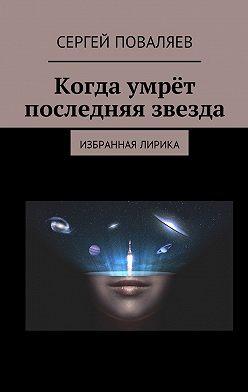 Сергей Поваляев - Когда умрёт последняя звезда. Избранная лирика