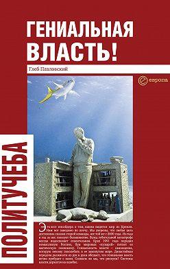 Глеб Павловский - Гениальная власть! Словарь абстракций Кремля