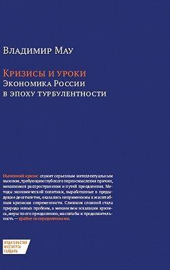 Владимир Мау - Кризисы и уроки. Экономика России в эпоху турбулентности
