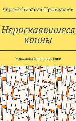 Сергей Степанов-Прошельцев - Нераскаявшиеся каины. Криминал прошлых веков