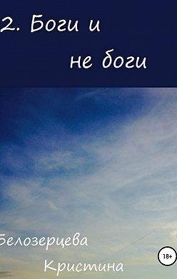 Кристина Белозерцева - Боги и не боги