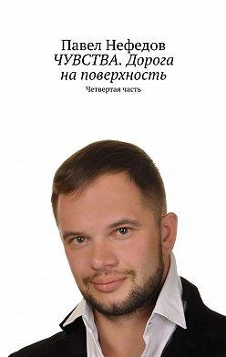 Павел Нефедов - ЧУВСТВА. Дорога наповерхность. Четвертая часть