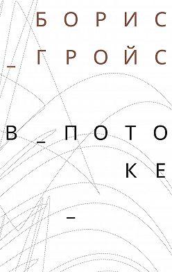 Борис Гройс - В потоке