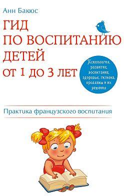 Анн Бакюс - Гид по воспитанию детей от 1 до 3 лет. Практическое руководство от французского психолога