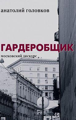 Анатолий Головков - Гардеробщик. Московский дискурс