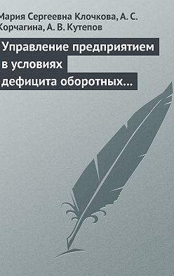 Мария Клочкова - Управление предприятием в условиях дефицита оборотных средств. Финансовое оздоровление предприятия