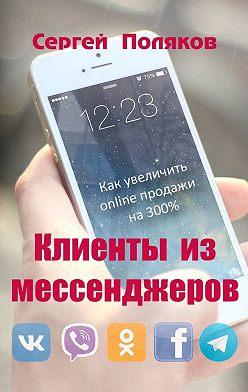 Сергей Поляков - Клиенты из мессенджеров. Как увеличить online продажи на 300%