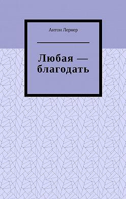 Антон Лернер - Любая – благодать