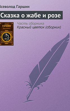 Всеволод Гаршин - Сказка о жабе и розе