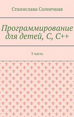 Станислава Солнечная - Программирование для детей, С,С++. 3 часть