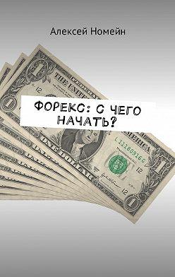 Алексей Номейн - Форекс: с чего начать?