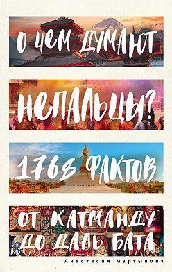 Анастасия Мартынова - О чем думают непальцы? 1768 фактов. От Катманду до дал-бата