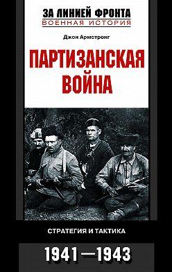 Джон Армстронг - Партизанская война. Стратегия и тактика. 1941-1943