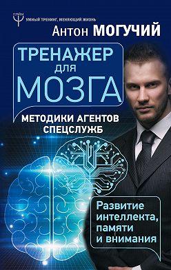 Антон Могучий - Тренажер для мозга. Методики агентов спецслужб – развитие интеллекта, памяти и внимания