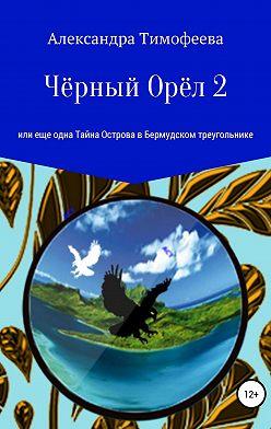 Александра Тимофеева - Чёрный Орёл 2, или Еще одна Тайна Острова в Бермудском треугольнике