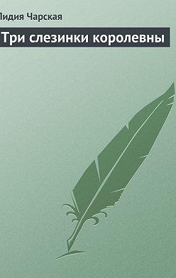 Лидия Чарская - Три слезинки королевны