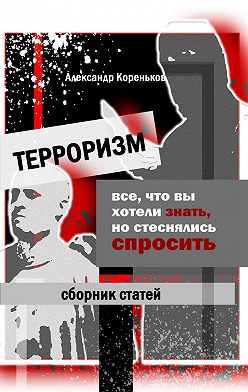 Александр Кореньков - Терроризм. Все, что вы хотели знать, но стеснялись спросить