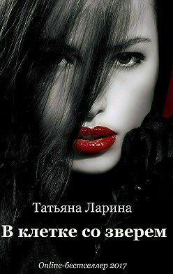 Татьяна Ларина - В клетке со зверем
