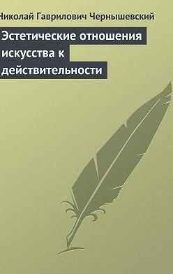 Николай Чернышевский - Эстетические отношения искусства к действительности