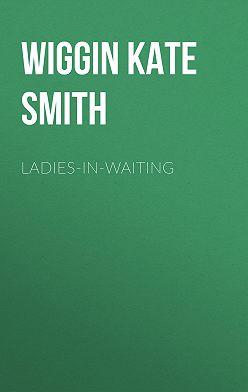 Kate Wiggin - Ladies-In-Waiting