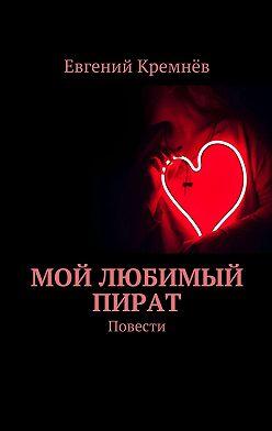 Евгений Кремнёв - Мой любимый пират. Повести
