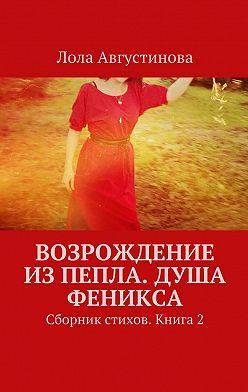 Лола Августинова - Возрождение изпепла. Душа Феникса. Сборник стихов. Книга2