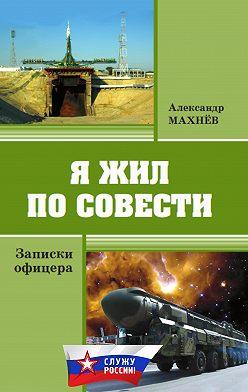 Александр Махнёв - Я жил по совести. Записки офицера