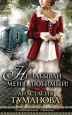 Анастасия Туманова - Не забывай меня, любимый!