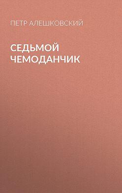 Петр Алешковский - Седьмой чемоданчик