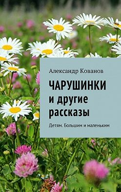 Александр Кованов - Чарушинки и другие рассказы. Детям. Большим ималеньким
