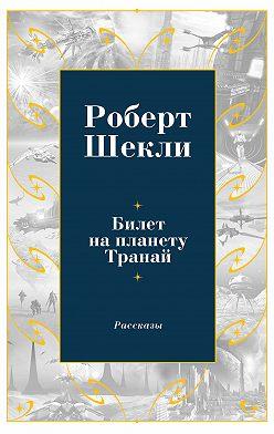 Роберт Шекли - Билет на планету Транай (сборник)