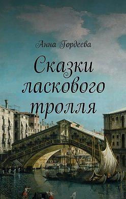 Анна Гордеева - Сказки ласкового тролля