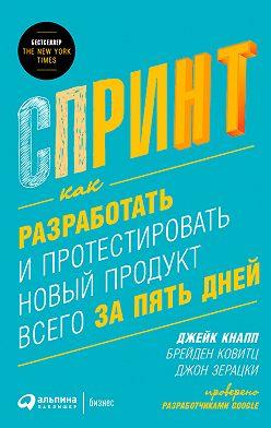 Джейк Кнапп - Спринт: Как разработать и протестировать новый продукт всего за пять дней