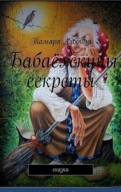 Тамара Злобина - Бабаёжкины секреты. Сказки
