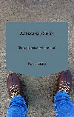 Александр Янин - Несерьёзные отношения. Сборник рассказов