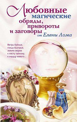 Елена Лома - Любовные магические обряды, привороты и заговоры от Елены Лома