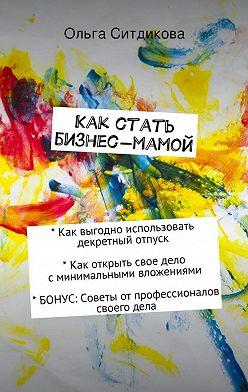 Ольга Ситдикова - Как стать бизнес-мамой