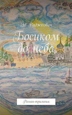 Эд Раджкович - Босиком донеба. Роман-трилогия